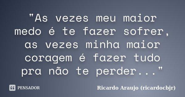 """""""As vezes meu maior medo é te fazer sofrer, as vezes minha maior coragem é fazer tudo pra não te perder...""""... Frase de Ricardo Araujo (ricardocbjr)."""