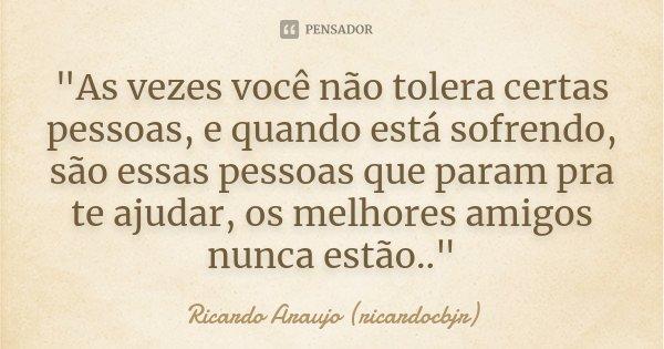 """""""As vezes você não tolera certas pessoas, e quando está sofrendo, são essas pessoas que param pra te ajudar, os melhores amigos nunca estão..""""... Frase de Ricardo Araujo (ricardocbjr)."""
