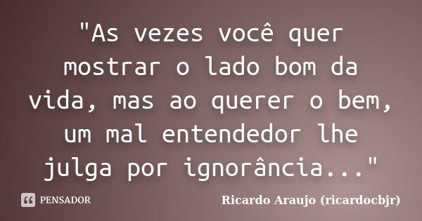 """""""As vezes você quer mostrar o lado bom da vida, mas ao querer o bem, um mal entendedor lhe julga por ignorância...""""... Frase de Ricardo Araujo (ricardocbjr)."""