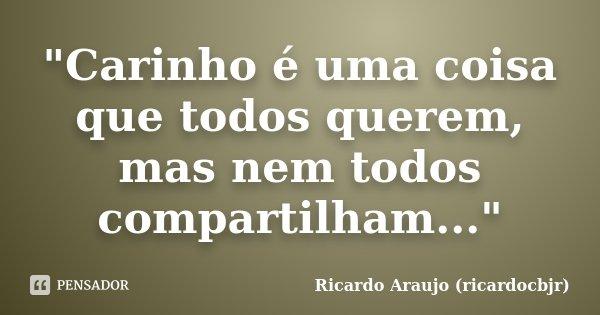 """""""Carinho é uma coisa que todos querem, mas nem todos compartilham...""""... Frase de Ricardo Araujo (ricardocbjr)."""