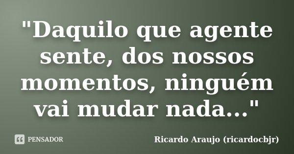 """""""Daquilo que agente sente, dos nossos momentos, ninguém vai mudar nada...""""... Frase de Ricardo Araujo (ricardocbjr)."""