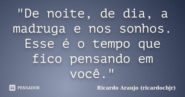 """""""De noite, de dia, a madruga e nos sonhos. Esse é o tempo que fico pensando em você.""""... Frase de Ricardo Araujo (ricardocbjr)."""