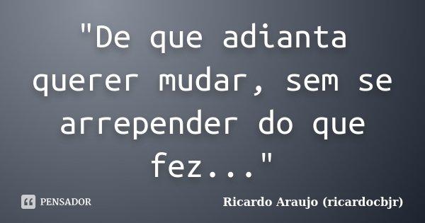 """""""De que adianta querer mudar, sem se arrepender do que fez...""""... Frase de Ricardo Araujo (ricardocbjr)."""