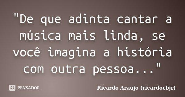 """""""De que adinta cantar a música mais linda, se você imagina a história com outra pessoa...""""... Frase de Ricardo Araujo (ricardocbjr)."""