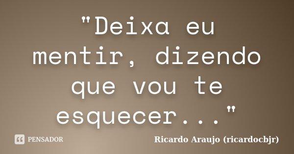 """""""Deixa eu mentir, dizendo que vou te esquecer...""""... Frase de Ricardo Araujo (ricardocbjr)."""
