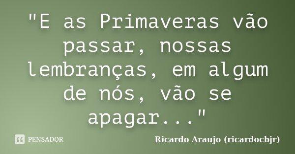 """""""E as Primaveras vão passar, nossas lembranças, em algum de nós, vão se apagar...""""... Frase de Ricardo Araujo (ricardocbjr)."""