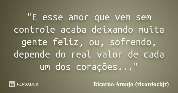 """""""E esse amor que vem sem controle acaba deixando muita gente feliz, ou, sofrendo, depende do real valor de cada um dos corações...""""... Frase de Ricardo Araujo (ricardocbjr)."""