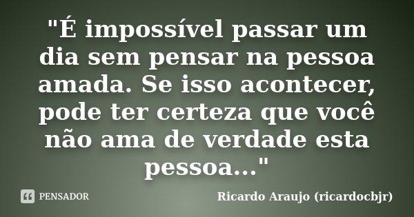 """""""É impossível passar um dia sem pensar na pessoa amada. Se isso acontecer, pode ter certeza que você não ama de verdade esta pessoa...""""... Frase de Ricardo Araujo (ricardocbjr)."""