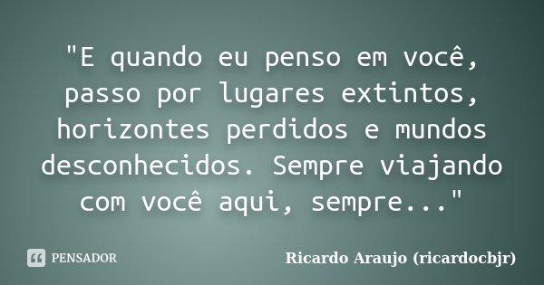 """""""E quando eu penso em você, passo por lugares extintos, horizontes perdidos e mundos desconhecidos. Sempre viajando com você aqui, sempre...""""... Frase de Ricardo Araujo (ricardocbjr)."""