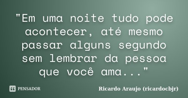 """""""Em uma noite tudo pode acontecer, até mesmo passar alguns segundo sem lembrar da pessoa que você ama...""""... Frase de Ricardo Araujo (ricardocbjr)."""
