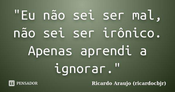 """""""Eu não sei ser mal, não sei ser irônico. Apenas aprendi a ignorar.""""... Frase de Ricardo Araujo (ricardocbjr)."""