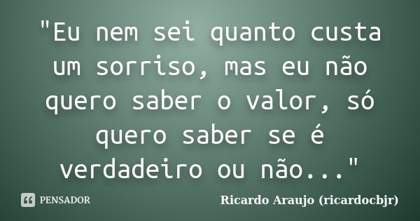 """""""Eu nem sei quanto custa um sorriso, mas eu não quero saber o valor, só quero saber se é verdadeiro ou não...""""... Frase de Ricardo Araujo (ricardocbjr)."""