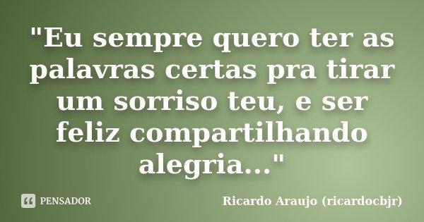 """""""Eu sempre quero ter as palavras certas pra tirar um sorriso teu, e ser feliz compartilhando alegria...""""... Frase de Ricardo Araujo (ricardocbjr)."""