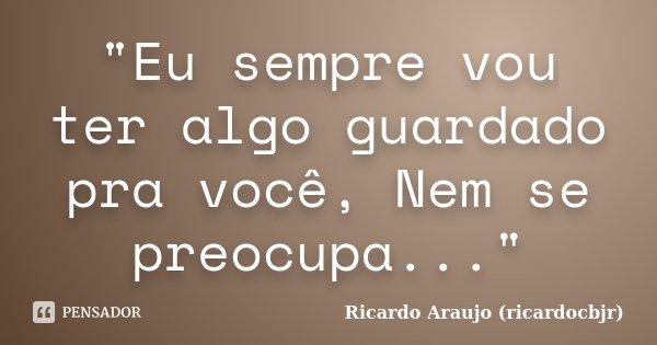 """""""Eu sempre vou ter algo guardado pra você, Nem se preocupa...""""... Frase de Ricardo Araujo (ricardocbjr)."""