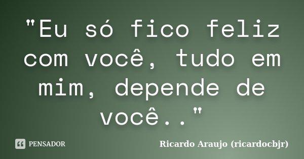 """""""Eu só fico feliz com você, tudo em mim, depende de você..""""... Frase de Ricardo Araujo (ricardocbjr)."""