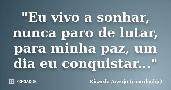 """""""Eu vivo a sonhar, nunca paro de lutar, para minha paz, um dia eu conquistar...""""... Frase de Ricardo Araujo (ricardocbjr)."""