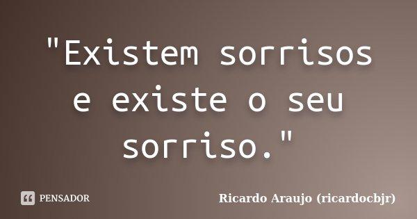 """""""Existem sorrisos e existe o seu sorriso.""""... Frase de Ricardo Araujo (ricardocbjr)."""