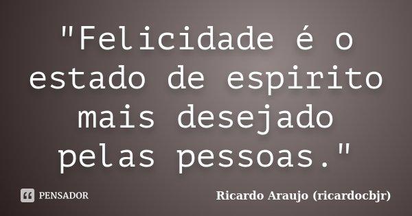 """""""Felicidade é o estado de espirito mais desejado pelas pessoas.""""... Frase de Ricardo Araujo (ricardocbjr)."""