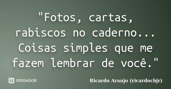 """""""Fotos, cartas, rabiscos no caderno... Coisas simples que me fazem lembrar de você.""""... Frase de Ricardo Araujo (ricardocbjr)."""