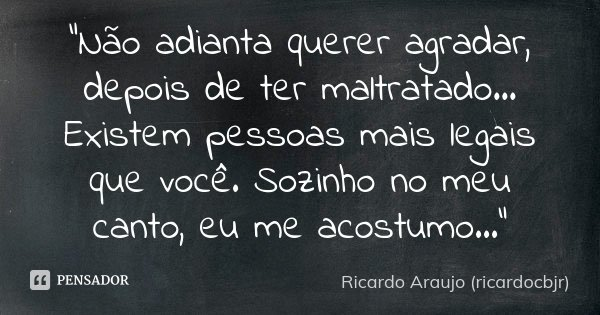 """""""Não adianta querer agradar, depois de ter maltratado... Existem pessoas mais legais que você. Sozinho no meu canto, eu me acostumo...""""... Frase de Ricardo Araujo (ricardocbjr)."""