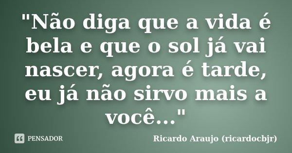 """""""Não diga que a vida é bela e que o sol já vai nascer, agora é tarde, eu já não sirvo mais a você...""""... Frase de Ricardo Araujo (ricardocbjr)."""