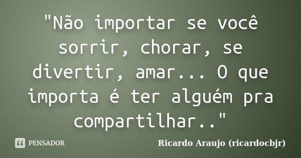 """""""Não importar se você sorrir, chorar, se divertir, amar... O que importa é ter alguém pra compartilhar..""""... Frase de Ricardo Araujo (ricardocbjr)."""