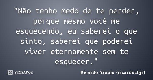"""""""Não tenho medo de te perder, porque mesmo você me esquecendo, eu saberei o que sinto, saberei que poderei viver eternamente sem te esquecer.""""... Frase de Ricardo Araujo (ricardocbjr)."""