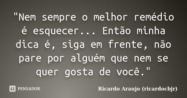 """""""Nem sempre o melhor remédio é esquecer... Então minha dica é, siga em frente, não pare por alguém que nem se quer gosta de você.""""... Frase de Ricardo Araujo (ricardocbjr)."""