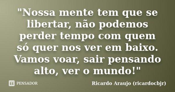 """""""Nossa mente tem que se libertar, não podemos perder tempo com quem só quer nos ver em baixo. Vamos voar, sair pensando alto, ver o mundo!""""... Frase de Ricardo Araujo (ricardocbjr)."""