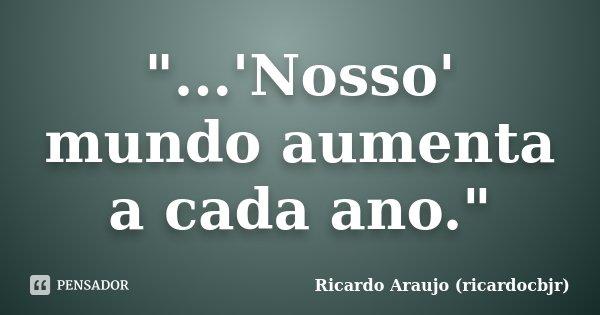 """""""...'Nosso' mundo aumenta a cada ano.""""... Frase de Ricardo Araujo (ricardocbjr)."""