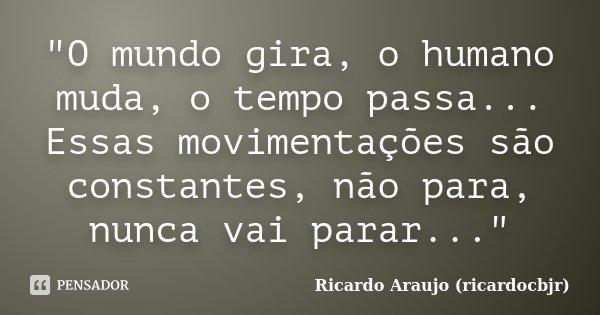 """""""O mundo gira, o humano muda, o tempo passa... Essas movimentações são constantes, não para, nunca vai parar...""""... Frase de Ricardo Araujo (ricardocbjr)."""