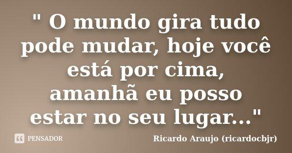 """"""" O mundo gira tudo pode mudar, hoje você está por cima, amanhã eu posso estar no seu lugar...""""... Frase de Ricardo Araujo (ricardocbjr)."""