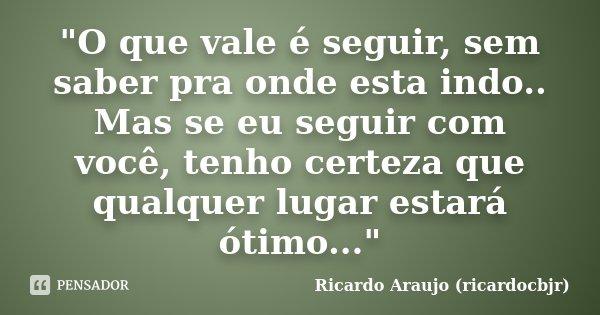 """""""O que vale é seguir, sem saber pra onde esta indo.. Mas se eu seguir com você, tenho certeza que qualquer lugar estará ótimo...""""... Frase de Ricardo Araujo (ricardocbjr)."""