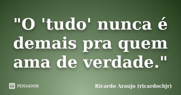 """""""O 'tudo' nunca é demais pra quem ama de verdade.""""... Frase de Ricardo Araujo (ricardocbjr)."""