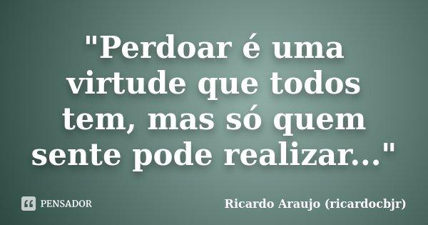 """""""Perdoar é uma virtude que todos tem, mas só quem sente pode realizar...""""... Frase de Ricardo Araujo (ricardocbjr)."""