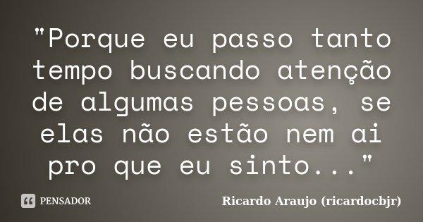 """""""Porque eu passo tanto tempo buscando atenção de algumas pessoas, se elas não estão nem ai pro que eu sinto...""""... Frase de Ricardo Araujo (ricardocbjr)."""