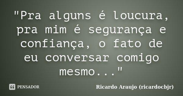 """""""Pra alguns é loucura, pra mim é segurança e confiança, o fato de eu conversar comigo mesmo...""""... Frase de Ricardo Araujo (ricardocbjr)."""