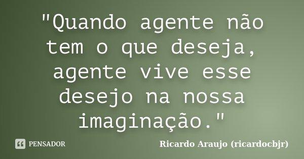 """""""Quando agente não tem o que deseja, agente vive esse desejo na nossa imaginação.""""... Frase de Ricardo Araujo (ricardocbjr)."""