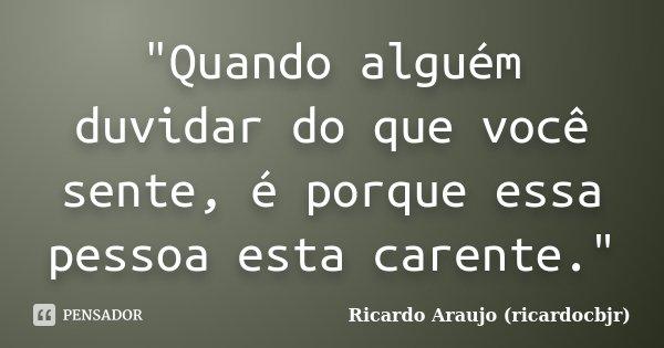 """""""Quando alguém duvidar do que você sente, é porque essa pessoa esta carente.""""... Frase de Ricardo Araujo (ricardocbjr)."""