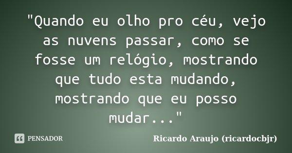 """""""Quando eu olho pro céu, vejo as nuvens passar, como se fosse um relógio, mostrando que tudo esta mudando, mostrando que eu posso mudar...""""... Frase de Ricardo Araujo (ricardocbjr)."""