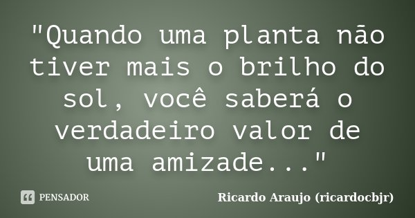 """""""Quando uma planta não tiver mais o brilho do sol, você saberá o verdadeiro valor de uma amizade...""""... Frase de Ricardo Araujo (ricardocbjr)."""