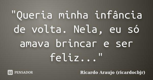 """""""Queria minha infância de volta. Nela, eu só amava brincar e ser feliz...""""... Frase de Ricardo Araujo (ricardocbjr)."""
