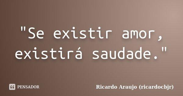 """Se existir amor, existirá saudade.""... Frase de Ricardo Araujo (ricardocbjr)."