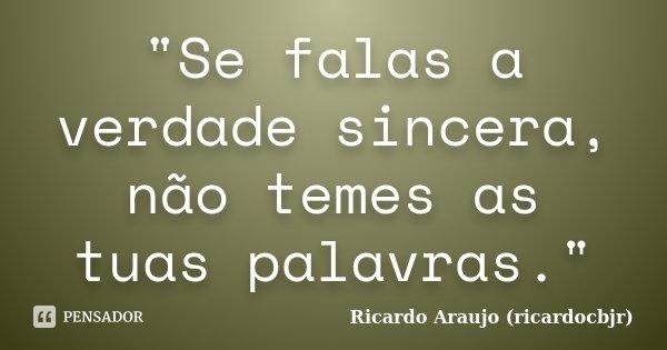"""""""Se falas a verdade sincera, não temes as tuas palavras.""""... Frase de Ricardo Araujo (ricardocbjr)."""