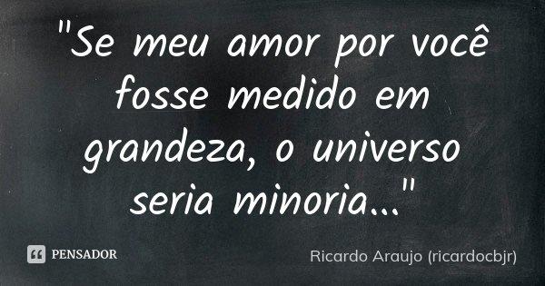 """""""Se meu amor por você fosse medido em grandeza, o universo seria minoria...""""... Frase de Ricardo Araujo (ricardocbjr)."""