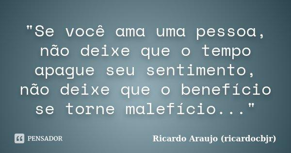 """""""Se você ama uma pessoa, não deixe que o tempo apague seu sentimento, não deixe que o benefício se torne malefício...""""... Frase de Ricardo Araujo (ricardocbjr)."""