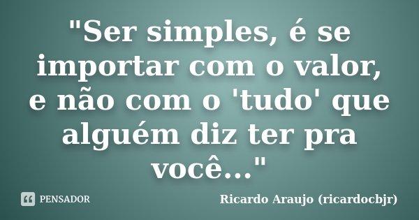 """""""Ser simples, é se importar com o valor, e não com o 'tudo' que alguém diz ter pra você...""""... Frase de Ricardo Araujo (ricardocbjr)."""
