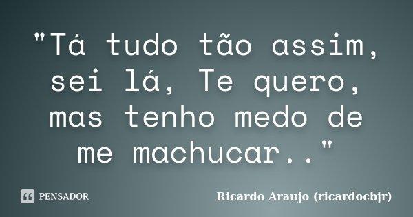 """""""Tá tudo tão assim, sei lá, Te quero, mas tenho medo de me machucar..""""... Frase de Ricardo Araujo (ricardocbjr)."""
