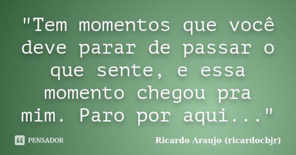 """""""Tem momentos que você deve parar de passar o que sente, e essa momento chegou pra mim. Paro por aqui...""""... Frase de Ricardo Araujo (ricardocbjr)."""