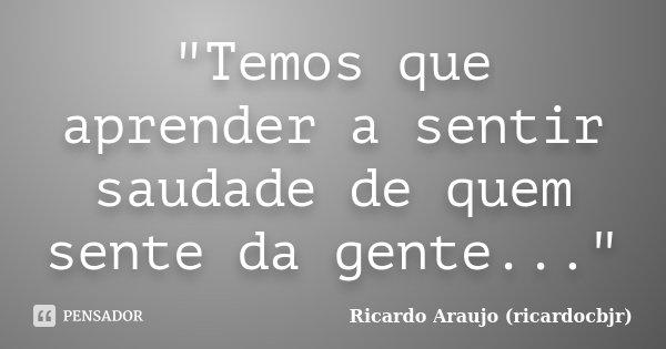 """""""Temos que aprender a sentir saudade de quem sente da gente...""""... Frase de Ricardo Araujo (ricardocbjr)."""